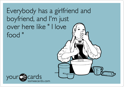 Funny Confession Ecard: Everybody has a girlfriend and boyfriend, and I'm just over here like ' I love food '.
