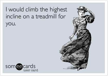 someecards.com - I would climb the highest incline on a treadmill for you.