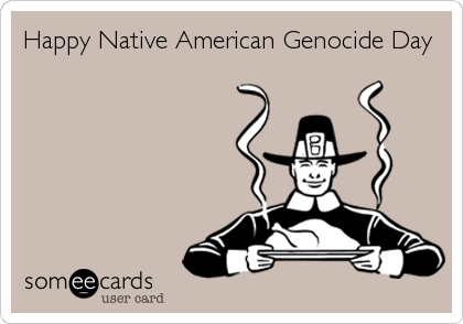 Funny Thanksgiving Ecard: Happy Native American Genocide Day.