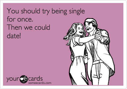 You should try being single  for once.  Then we could date!
