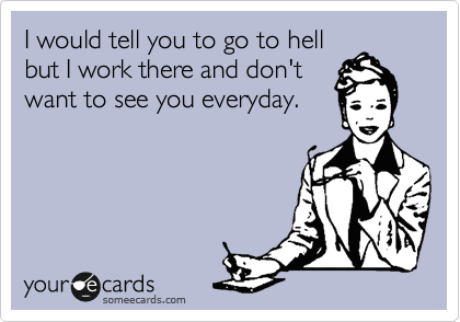 someecards.com - I would tell you to go to hell but I work there and don't want to see you everyday.