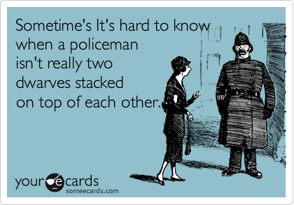 Sometime's It's hard to know when a policeman  isn't really two dwarves stacked on top of each other.