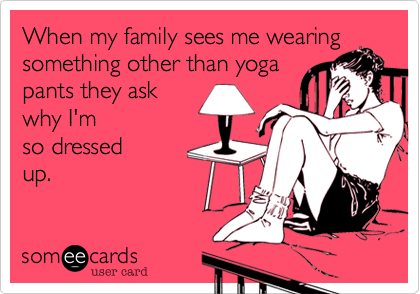 Funny Confession Ecard: When my family sees me wearing something other than yoga pants they ask why I'm so dressed up.