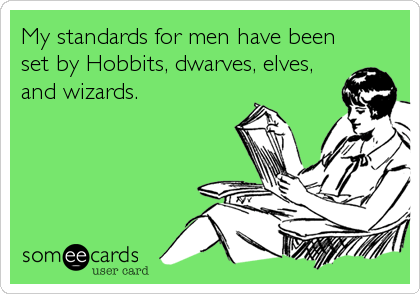 My standards for men have been set by Hobbits, dwarves, elves, and wizards.