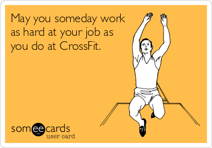 someecards.com - May you someday work as hard at your job as you do at CrossFit.