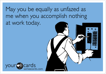 someecards.com - May you be equally as unfazed as me when you accomplish nothing at work today.