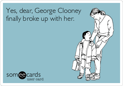 Funny Breakup Ecard: Yes, dear, George Clooney finally broke up with her.