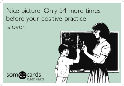 Funny Somewhat Topical Ecard: Nice picture! Only 54 more times before your positive practice is over.