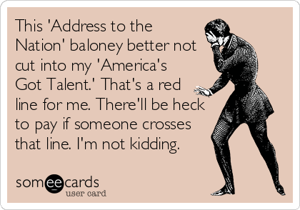 someecards.com - This 'Address to the Nation' baloney better not cut into my 'America's Got Talent.' That's a red line for me. There'll be heck to pay if someone crosses that line. I'm not kidding.