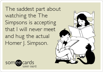 Funny TV Ecard: The saddest part about watching the The Simpsons is accepting that I will never meet and hug the actual Homer J. Simpson.