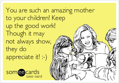 someecards.com - You are such an amazing mother to your children! Keep up the good work! Though it may not always show, they do appreciate it! :-)