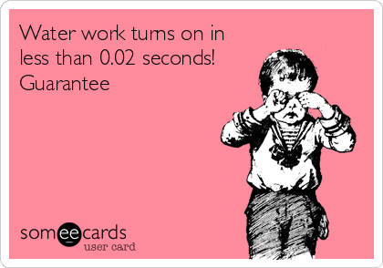 Funny Somewhat Topical Ecard: Water work turns on in less than 0.02 seconds! Guarantee.