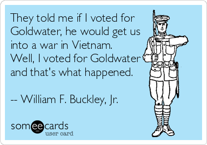someecards.com - They told me if I voted for Goldwater, he would get us into a war in Vietnam. Well, I voted for Goldwater and that's what happened. -- William F. Buckley, Jr.
