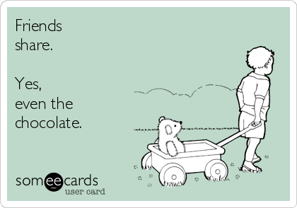someecards.com - Friends share. Yes, even the chocolate.