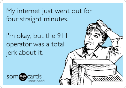 someecards.com - My internet just went out for four straight minutes. I'm okay, but the 911 operator was a total jerk about it.