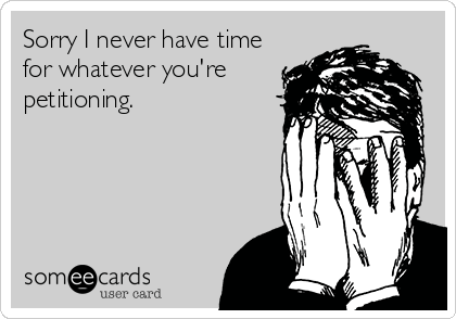 Funny Apology Ecard: Sorry I never have time for whatever you're petitioning.