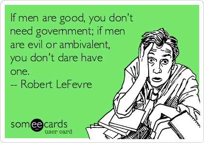 someecards.com - If men are good, you don't need government; if men are evil or ambivalent, you don't dare have one. -- Robert LeFevre