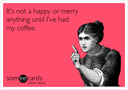 someecards.com - It's not a happy or merry anything until I've had my coffee.