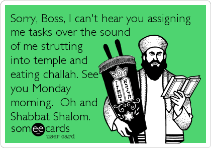 Funny Weekend Ecard: Sorry, Boss, I can't hear you assigning me tasks over the sound of me strutting into temple and eating challah. See you Monday morning. %.