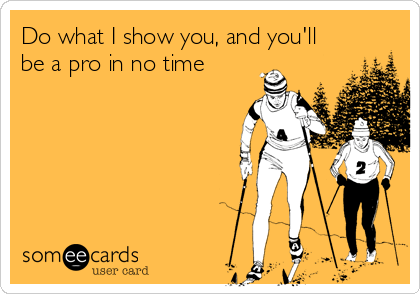 Funny Somewhat Topical Ecard: Do what I show you, and you'll be a pro in no time.