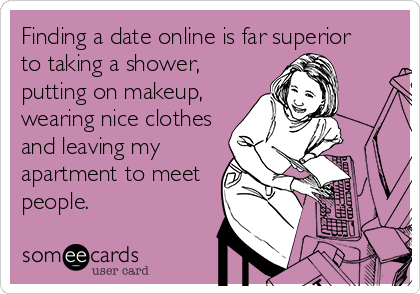 someecards.com - Finding a date online is far superior to taking a shower, putting on makeup, wearing nice clothes and leaving my apartment to meet people.