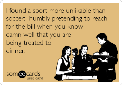 Funny Flirting Ecard: I found a sport more unlikable than soccer: humbly pretending to reach for the bill when you know damn well that you are being treated to dinne.