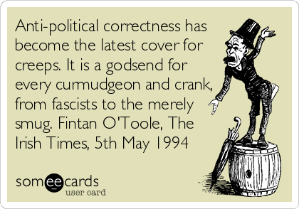 someecards.com - Anti-political correctness has become the latest cover for creeps. It is a godsend for every curmudgeon and crank, from fascists to the merely smug. Fintan O'Toole, The Irish Times, 5th May 1994