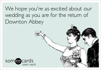 Funny Wedding Ecard: We hope you're as excited about our wedding as you are for the return of Downton Abbey.