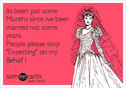 Funny Pregnancy Ecard: Its been just some Months since ive been married not some years. People please stop 'Expecting' on my Behalf !