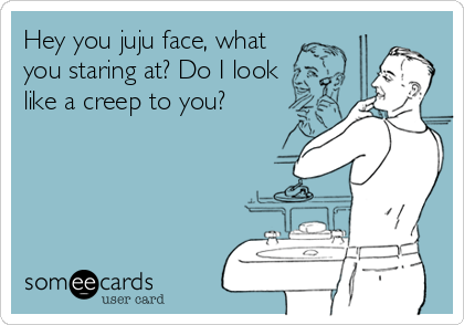 someecards.com - Hey you juju face, what you staring at? Do I look like a creep to you?
