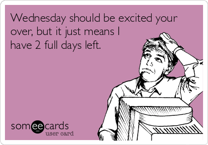 someecards.com - Wednesday should be excited your over, but it just means I have 2 full days left.