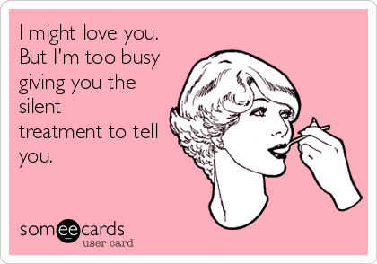 someecards.com - I might love you. But I'm too busy giving you the silent treatment to tell you.