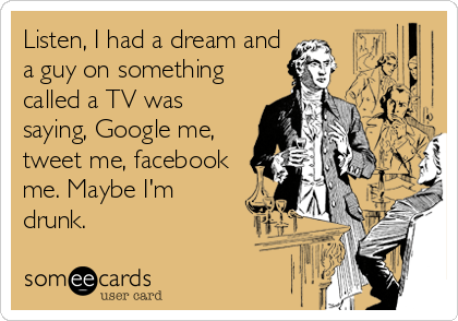 someecards.com - Listen, I had a dream and a guy on something called a TV was saying, Google me, tweet me, facebook me. Maybe I'm drunk.