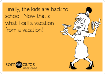 someecards.com - Finally, the kids are back to school. Now that's what I call a vacation from a vacation!