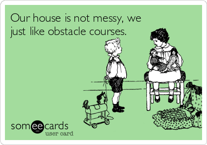Funny Family Ecard: Our house is not messy, we just like obstacle courses.