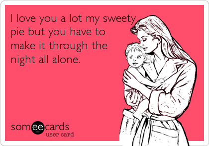 someecards.com - I love you a lot my sweety pie but you have to make it through the night all alone.