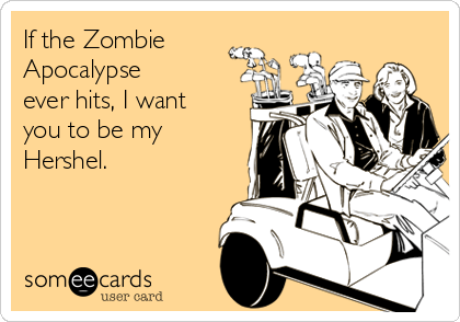someecards.com - If the Zombie Apocalypse ever hits, I want you to be my Hershel.