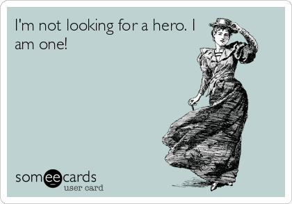 Funny Encouragement Ecard: I'm not looking for a hero. I am one!