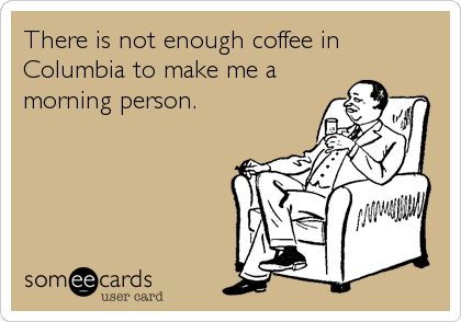 someecards.com - There is not enough coffee in Columbia to make me a morning person.