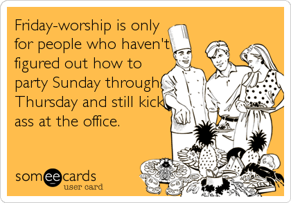 Funny Weekend Ecard: Friday-worship is only for people who haven't figured out how to party Sunday through Thursday and still kick ass at the office.