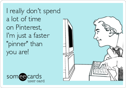 someecards.com - I really don't spend a lot of time on Pinterest, I'm just a faster