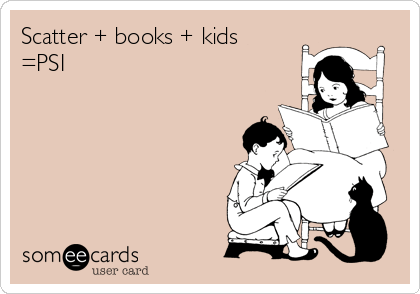 Funny Somewhat Topical Ecard: Scatter + books + kids =PSI.
