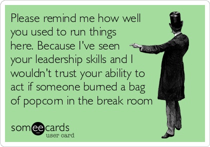 someecards.com - Please remind me how well you used to run things here. Because I've seen your leadership skills and I wouldn't trust your ability to act if someone burned a bag of popcorn in the break room