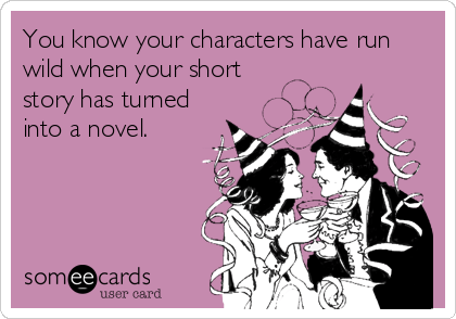 someecards.com - You know your characters have run wild when your short story has turned into a novel.