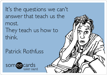 someecards.com - It's the questions we can't answer that teach us the most. They teach us how to think. Patrick Rothfuss