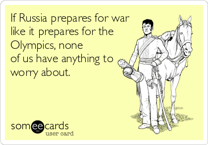 Funny Somewhat Topical Ecard: If Russia prepares for war like it prepares for the Olympics, none of us have anything to worry about.