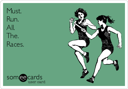 someecards.com - Must. Run. All. The. Races.