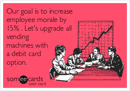 someecards.com - Our goal is to increase employee morale by 15% . Let's upgrade all vending machines with a debit card option.