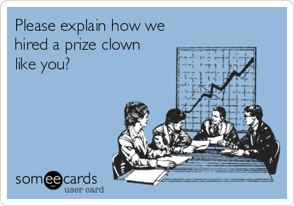 someecards.com - Please explain how we hired a prize clown like you?