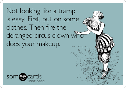 someecards.com - Not looking like a tramp is easy: First, put on some clothes. Then fire the deranged circus clown who does your makeup.